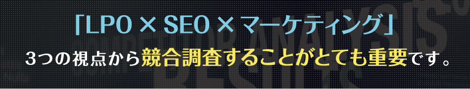 LPO × SEO × マーケティング3つの視点から競合調査することがとても重要です。