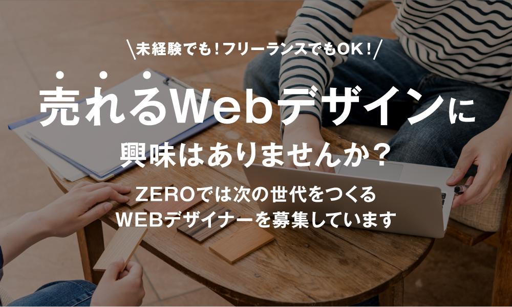 未経験でも!フリーランスでもOK! 売れるWebデザインに 興味はありませんか? ZEROでは次の世代をつくるWEBデザイナーを募集しています