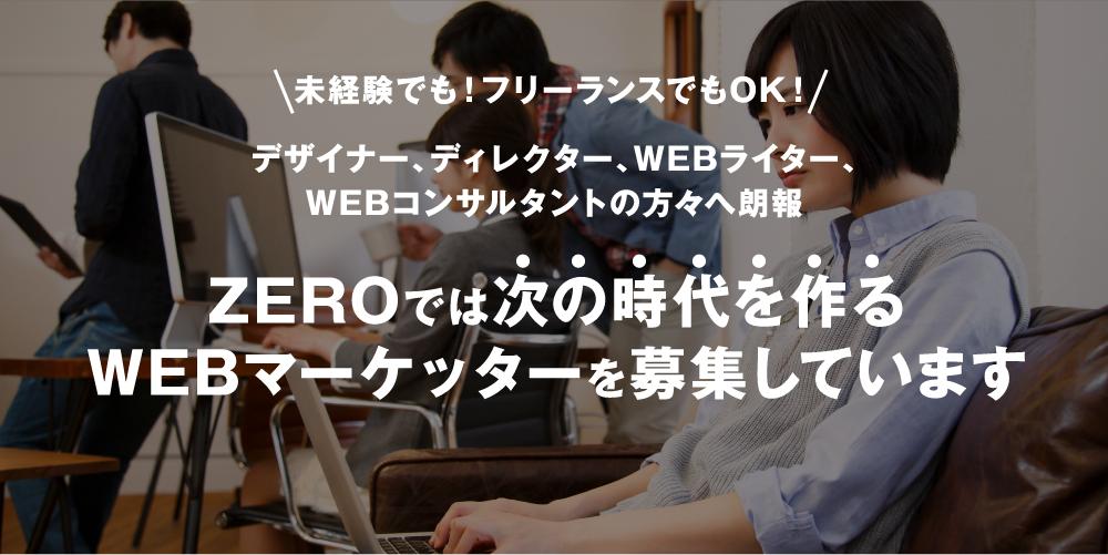未経験でも!フリーランスでもOK! デザイナー、ディレクター、WEBライター、 WEBコンサルタントの方々へ朗報 ZEROでは次の時代を作るWEBマーケッターを募集しています